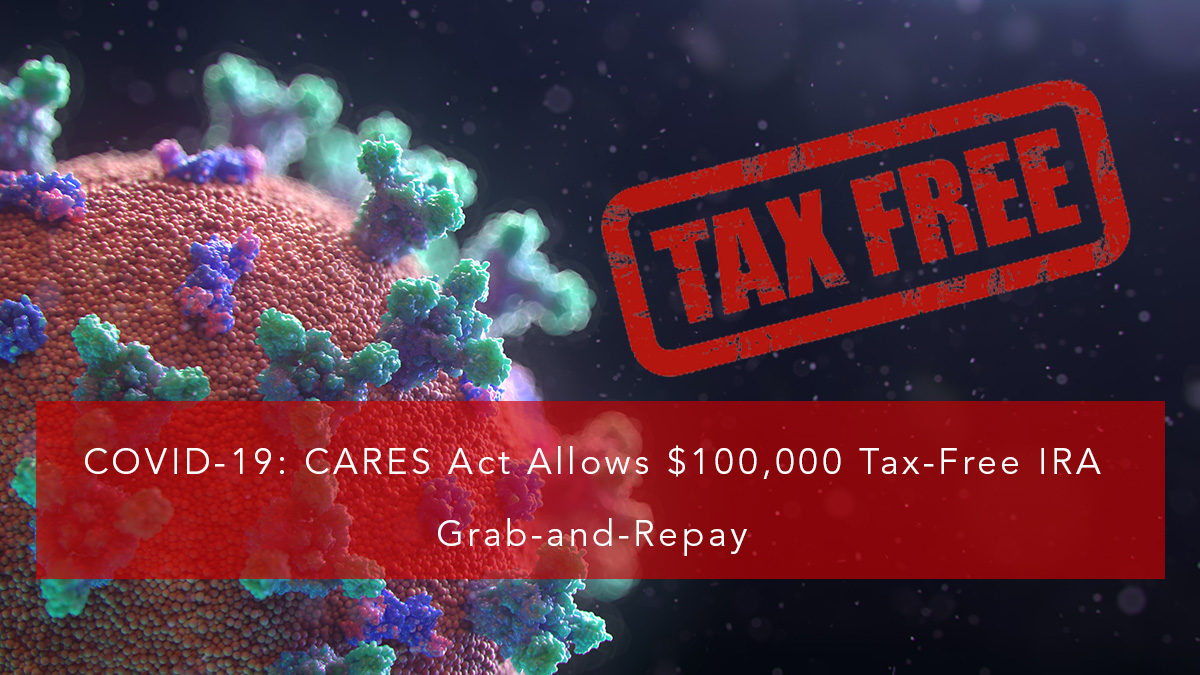CARES Act Allows $100,000 Tax-Free IRA Grab-and-Repay